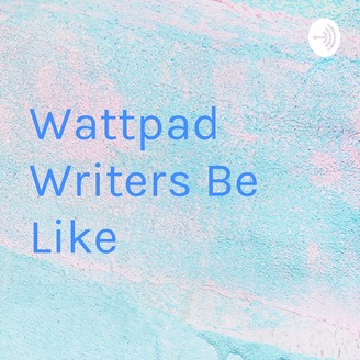 Wattpad Writers Be Like | Listen via Stitcher for Podcasts