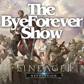The ByeForever Show - Llineage 2 Revolutions Podcast