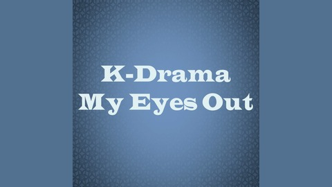 K-Drama My Eyes Out | Listen via Stitcher for Podcasts