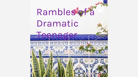 Rambles of a Dramatic Teenager | Listen via Stitcher for