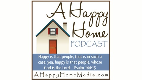 A Happy Home Podcast: Christian Homemaking Homeschooling